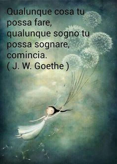 Goethe: Qualunque cosa sogni di poter fare dalle inizio