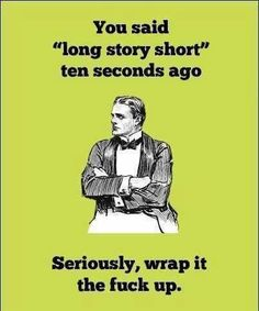 """You said """"long story short"""" 10 seconds ago. Seriously, wrap it the fuck up!"""