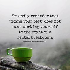 "Friendly reminder that ""doing your best"" does not mean working yourself to the point of a mental breakdown. #share - It's true!"