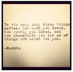 """""""In the end, only three things matter: how much you loved, how gently you lived, and how gracefully you let go of things not meant for you."""" -Buddha"""