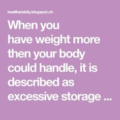When you have weight more then your body could handle, it is described as excessive storage of fat in the body. Deposits of fat endanger y...