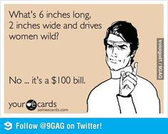 What's 6 inches long, 2 inches wide and drives women wild? No ... it's a $100 bill.