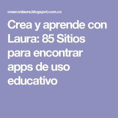 Crea y aprende con Laura: 85 Sitios para encontrar apps de uso educativo