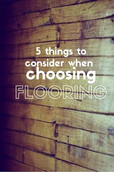 5 things to consider when choosing flooring for your home