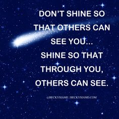 BECKYSIAME.COM | Don't shine so that others can see you... Shine so that through you, others can see.