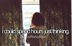 I could spend hours just thinking. ◈ #andthatswhoiam #howaminotmyself