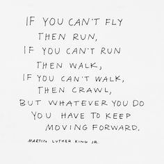 keep moving forward. Martin Luther King Jr.