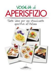 """""""Voglia di aperisfizio. Tante idee per uno stuzzicante aperitivo all'italiana"""" AA.VV. - edito da Trenta Editore, su Bookrepublic.it in formato pdf"""