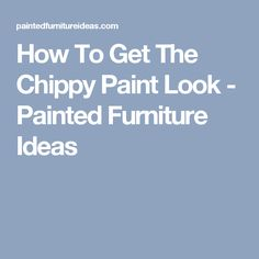 How To Get The Chippy Paint Look - Painted Furniture Ideas