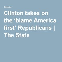 Clinton takes on the 'blame America first' Republicans http://www.thestate.com/opinion/op-ed/article81668257.html