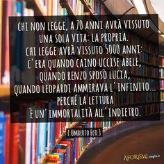 (Eco) Chi non legge, a 70 anni avrà vissuto una sola vita: la propria. Chi legge avrà vissuto 5000 anni: c'era quando Caino uccise Abele, quando Renzo sposò Lucia, quando Leopardi ammirava l'infinito... perché la lettura è un'immortalità all'indietro.