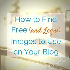 How to Find Free (and Legal) Images to Use on Your Blog