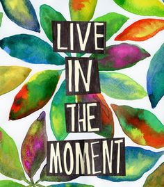 Live in the moment...