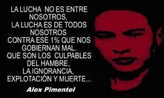 ... La lucha no entre nosotros, la lucha es de todos nosotros contra ese 1% que nos gobiernan mal, que son los culpables del hambre, la ignorancia, explotación y muerte... Alex Pimentel.