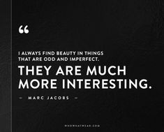 I always find beauty in things that are odd and imperfect. They are much more interesting. -Marc Jacobs