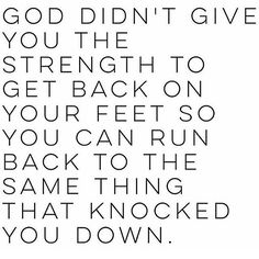 God didn't give you the strength to go back to the thing that knocked you down.
