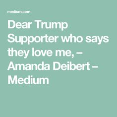 Dear Trump Supporter who says they love me, – Amanda Deibert – Medium