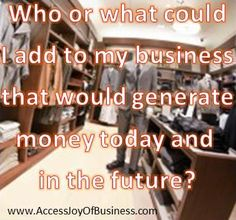 Who or what could I add to my business that would generate money today and in the future?