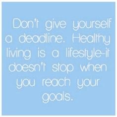 Don't give yourself a deadline. Healthy living is a lifestyle- it doesn't stop when you reach your goals.