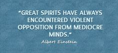 Great spirits have always encountered violent opposition from mediocre minds...
