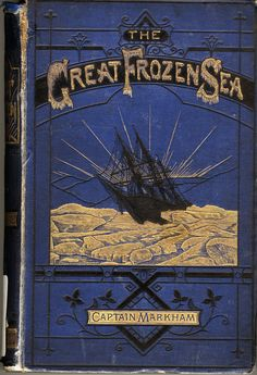 """The great frozen sea : a personal narrative of the voyage of the """"Alert"""" during the Arctic expedition of 1875-6, by Albert Hastings Markham. ondon : Daldy, Isbister, 1878."""