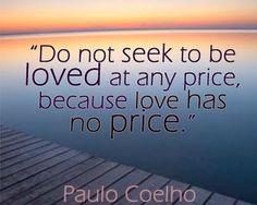 Do not seek to be loved at any price, because love has no price.  -Paulo Coelho