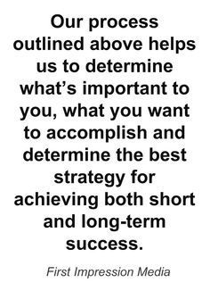 Our process outlined above helps us to determine what's important to you, what you want to accomplish and determine the best strategy for achieving both short and long-term success.