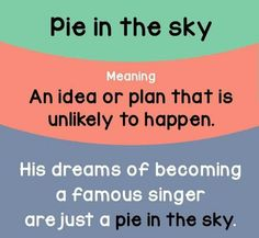 """""""Pie in the sky"""" means """"an idea or plan that is unlikely to happen"""""""