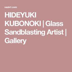 HIDEYUKI KUBONOKI   Glass Sandblasting Artist   Gallery
