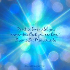 """Practice love until you remember that you are love."" ~Swami Sai Premananda #quote www.DeenaDouglas.com"