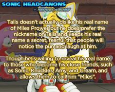 "Tails doesn't actually dislike his real name of  Miles Prower but he does prefer the nickname of Tails and keeps his real  name a secret, fearful that people will notice the pun and laugh at  him. Though he is willing to reveal his real name to those who become  his close friends, such as Sonic, Knuckles, Amy, and Cream, and allows  them to call him ""Miles""."