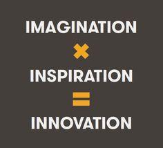 (Imagination) x (Inspiration) = (Innovation)