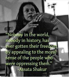 ASSATA Liberation Library. Nobody in the world, nobody in history, has ever gotten their freedom by appealing to the moral sense of the people who were oppressing them. Assata Shakur.