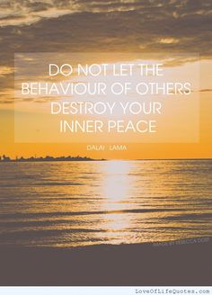 Dala Lama - Do not let the behavior of others destroy your inner peace - http://www.loveoflifequotes.com/life/dala-lama-do-not-let-the-behavior-of-others-destroy-your-inner-peace/