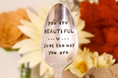 You are beautiful, just the way you are - Hand Stamped Spoon - Self Confidence - Beautiful, self worth, acceptance