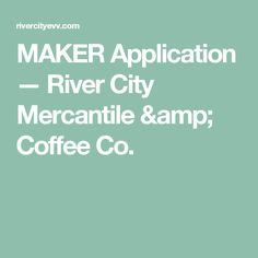 MAKER Application — River City Mercantile & Coffee Co.