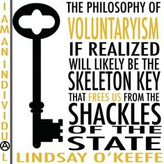The philosophy of Voluntaryism if realized will likely be the skeleton key that frees us from the shackles of the State. - Lindsay O' Keefe