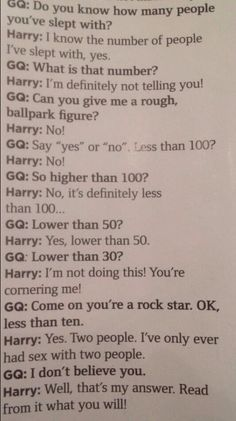 OMG this is crazy! Why are they asking him this stuff? The media always portrays him as a womanizer and its crazy! I'm only repinning this to show that Harry is NOT a womanizer just because he tells all women they are beautiful no matter their skin color or weight. Also its non of their business its his private life and he should be able to do what he wants without people questioning him on his sexual activity!