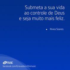 """""""Submeta a sua vida ao controle de Deus e seja muito mais feliz."""" {Nivea Soares}"""