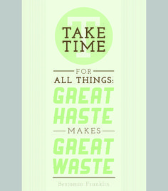 """Take time for all things: great haste makes great waste."" - Benjamin Franklin."