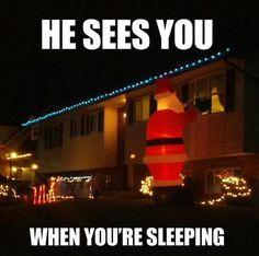 HE SEES YOU WHEN YOUR SLEEPING. hahahahahahaha