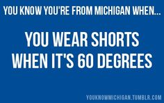 You Know Youre From Michigan When... This is so me! I would wear shorts all winter