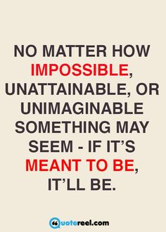 No matter how impossible, unattainable, or unimaginable something may seem - it…