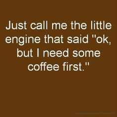 """Just call me the little engine that said """" ok, but  I need some coffee first !""""  Yep ,that's me  :)"""