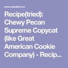 Recipe(tried): Chewy Pecan Supreme Copycat (like Great American Cookie Company) - Recipelink.com