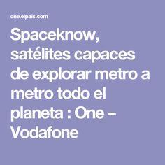 Spaceknow, satélites capaces de explorar metro a metro todo el planeta : One – Vodafone