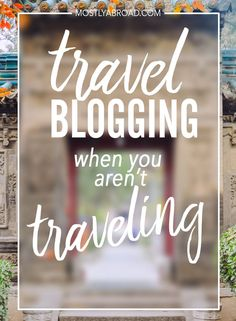 Guide to travel blogging when you are not traveling all the time