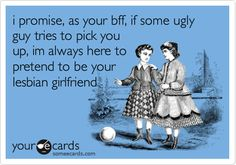 i promise, as your bff, if some ugly guy tries to pick you up, im always here to pretend to be your lesbian girlfriend.