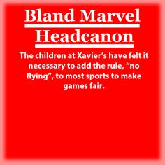 "The children at Xavier's have felt it necessary to add the rule, ""no flying"", to most sports to make games fair."