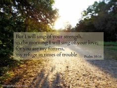 Psalm 59:16 ~ For I will sing of Your strength in the morning I will sing of Your love; for You are my Fortress, my Refuge in times of trouble...